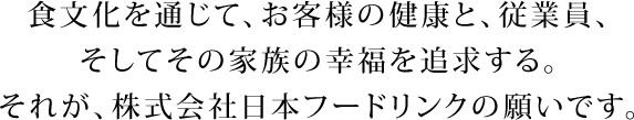 食文化を通じて、お客様の健康と、従業員、そしてその家族の幸福を追求する。それが、株式会社日本フードリンクの願いです。